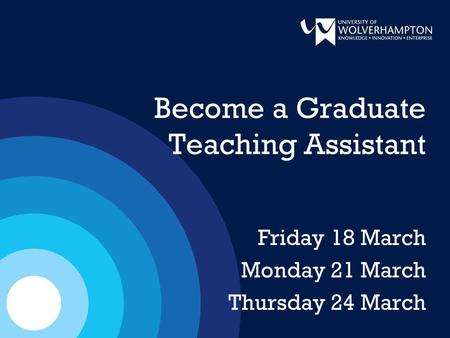 Become a Graduate Teaching Assistant Friday 18 March Monday 21 March Thursday 24 March.
