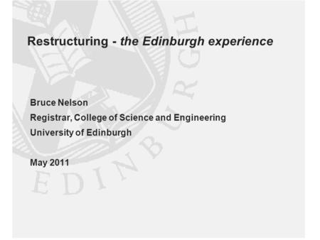Restructuring - the Edinburgh experience Bruce Nelson Registrar, College of Science and Engineering University of Edinburgh May 2011.