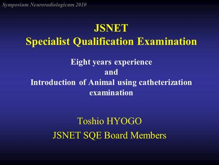 Symposium Neuroradiologicum 2010 JSNET Specialist Qualification Examination Eight years experience and Introduction of Animal using catheterization examination.