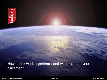 BUSINESS WITH CONFIDENCEicaew.com/careers © ICAEW 2014 How to find work experience and what to do on your placement.