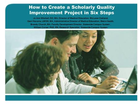 How to Create a Scholarly Quality Improvement Project in Six Steps Jo Ann Mitchell, DO, MA, Director of Medical Education, McLaren Oakland, Gerri Navarre,