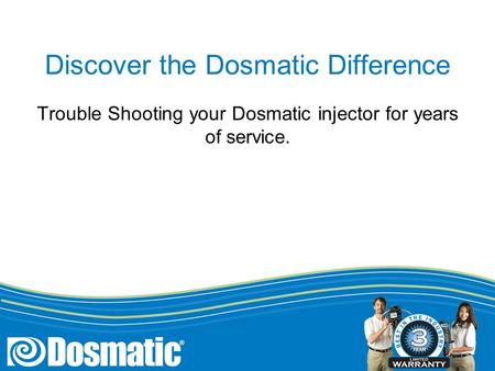 Discover the Dosmatic Difference Trouble Shooting your Dosmatic injector for years of service.
