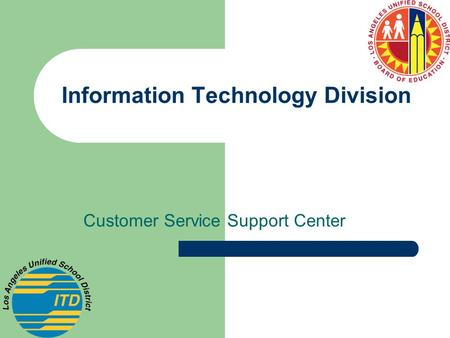 Information Technology Division Customer Service Support Center.