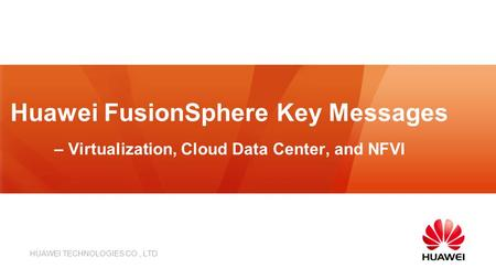 HUAWEI TECHNOLOGIES CO., LTD. Huawei FusionSphere Key Messages – Virtualization, Cloud Data Center, and NFVI.