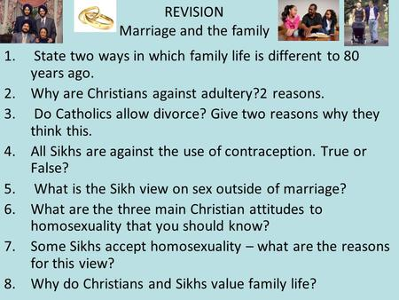 1. State two ways in which family life is different to 80 years ago. 2.Why are Christians against adultery?2 reasons. 3. Do Catholics allow divorce? Give.