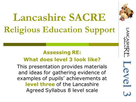 Lancashire SACRE Religious Education Support Assessing RE: What does level 3 look like? This presentation provides materials and ideas for gathering evidence.
