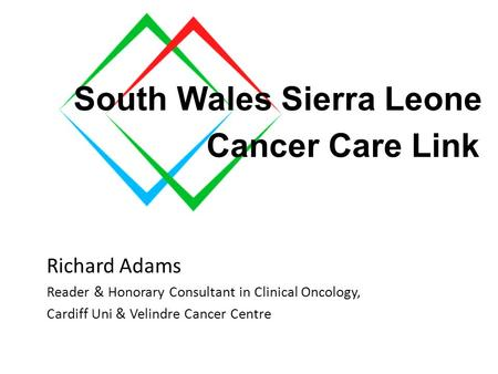 South Wales to Sierra Leone Cancer care link Richard Adams Reader & Honorary Consultant in Clinical Oncology, Cardiff Uni & Velindre Cancer Centre South.