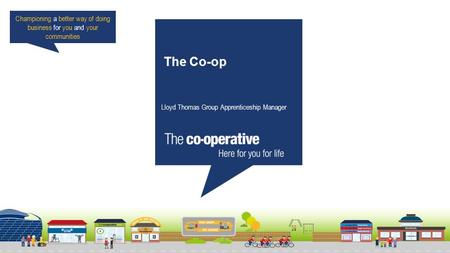 Championing a better way of doing business for you and your communities The Co-op Lloyd Thomas Group Apprenticeship Manager.