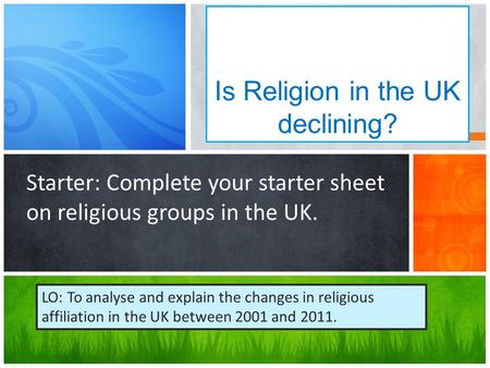 Is Religion in the UK declining? Starter: Complete your starter sheet on religious groups in the UK. LO: To analyse and explain the changes in religious.