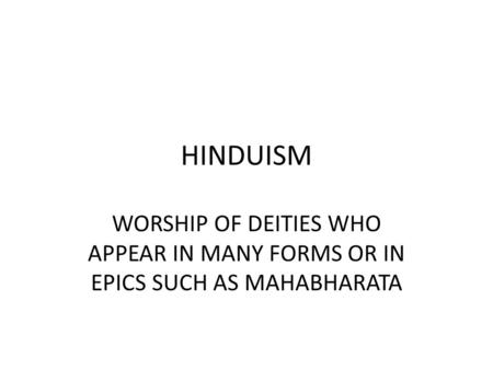 HINDUISM WORSHIP OF DEITIES WHO APPEAR IN MANY FORMS OR IN EPICS SUCH AS MAHABHARATA.
