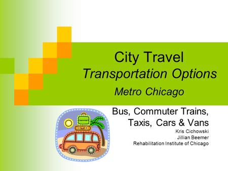 City Travel Transportation Options Metro Chicago Bus, Commuter Trains, Taxis, Cars & Vans Kris Cichowski Jillian Beemer Rehabilitation Institute of Chicago.
