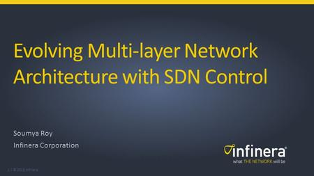 1 | © 2015 Infinera Evolving Multi-layer Network Architecture with SDN Control Soumya Roy Infinera Corporation Soumya Roy, Infinera Corporation.