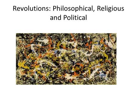 Revolutions: Philosophical, Religious and Political.