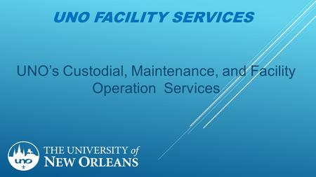 UNO FACILITY SERVICES UNO's Custodial, Maintenance, and Facility Operation Services.