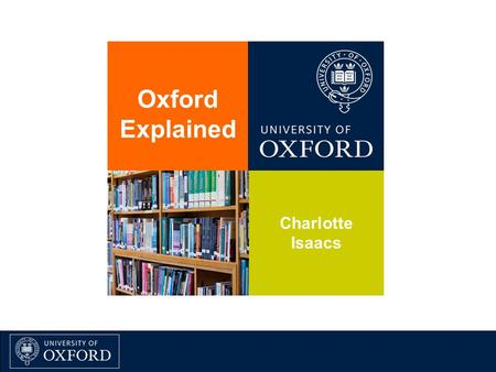 Oxford Explained Charlotte Isaacs. www.alumni.ox.ac.uk.