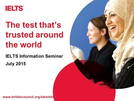 Www.britishcouncil.org/takeielts The test that's trusted around the world IELTS Information Seminar July 2015.