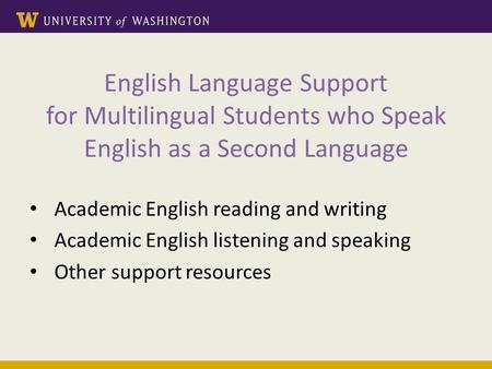 English Language Support for Multilingual Students who Speak English as a Second Language Academic English reading and writing Academic English listening.