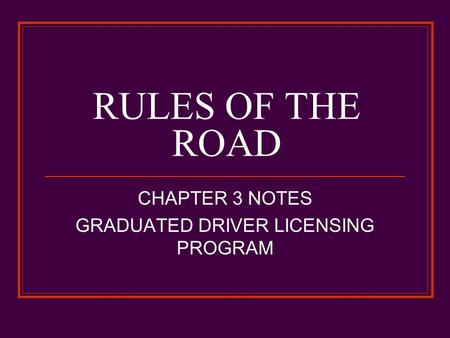 RULES OF THE ROAD CHAPTER 3 NOTES GRADUATED DRIVER LICENSING PROGRAM.