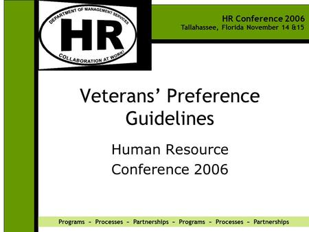 HR Conference 2006 Tallahassee, Florida November 14 &15 Programs ~ Processes ~ Partnerships ~ Programs ~ Processes ~ Partnerships Veterans' Preference.