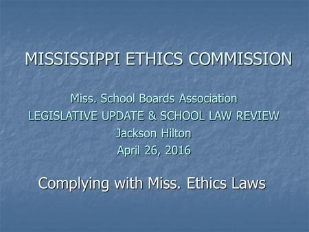Complying with Miss. Ethics Laws MISSISSIPPI ETHICS COMMISSION Miss. School Boards Association LEGISLATIVE UPDATE & SCHOOL LAW REVIEW Jackson Hilton April.