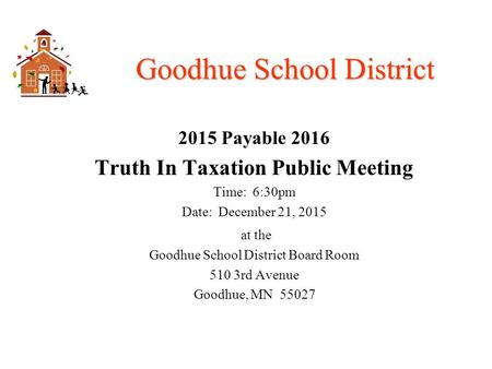Goodhue School District 2015 Payable 2016 Truth In Taxation Public Meeting Time: 6:30pm Date: December 21, 2015 at the Goodhue School District Board Room.