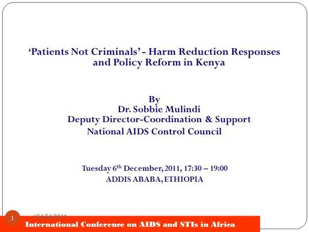 International Conference on AIDS and STIs in Africa ICASA 2011 1 ' Patients Not Criminals' - Harm Reduction Responses and Policy Reform in Kenya By Dr.
