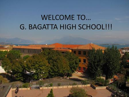 WELCOME TO… G. BAGATTA HIGH SCHOOL!!!. AND WELCOME TO… DESENZANO!!!