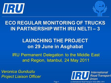 (c) International Road Transport Union (IRU) 2011 ECO REGULAR MONITORING OF TRUCKS IN PARTNERSHIP WITH IRU NELTI – 3 LAUNCHING THE PROJECT on 29 June in.