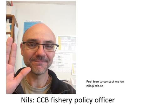 Nils: CCB fishery policy officer Feel free to contact me on