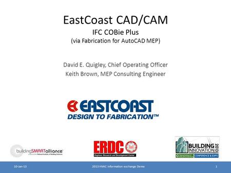 EastCoast CAD/CAM IFC COBie Plus (via Fabrication for AutoCAD MEP) David E. Quigley, Chief Operating Officer Keith Brown, MEP Consulting Engineer 2013.