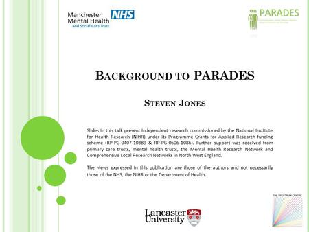 B ACKGROUND TO PARADES S TEVEN J ONES Slides in this talk present independent research commissioned by the National Institute for Health Research (NIHR)
