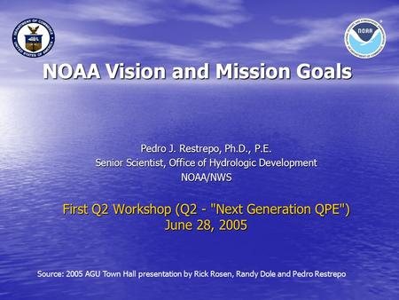 NOAA Vision and Mission Goals Pedro J. Restrepo, Ph.D., P.E. Senior Scientist, Office of Hydrologic Development NOAA/NWS First Q2 Workshop (Q2 - Next.