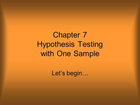 Chapter 7 Hypothesis Testing with One Sample Let's begin…