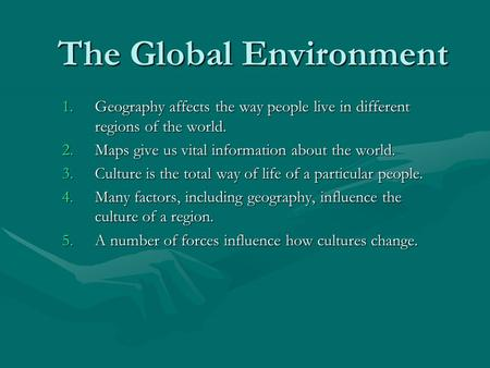The Global Environment 1.Geography affects the way people live in different regions of the world. 2.Maps give us vital information about the world. 3.Culture.
