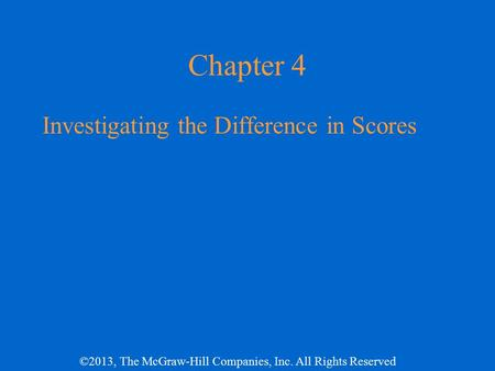 ©2013, The McGraw-Hill Companies, Inc. All Rights Reserved Chapter 4 Investigating the Difference in Scores.