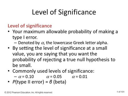 Level of Significance Level of significance Your maximum allowable probability of making a type I error. – Denoted by , the lowercase Greek letter alpha.