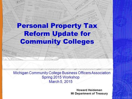 1 Personal Property Tax Reform Update for Community Colleges Michigan Community College Business Officers Association Spring 2015 Workshop March 5, 2015.