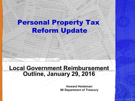 Personal Property Tax Reform Update Local Government Reimbursement Outline, January 29, 2016 Howard Heideman MI Department of Treasury 1.