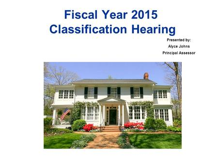 Fiscal Year 2015 Classification Hearing Presented by: Alyce Johns Principal Assessor.