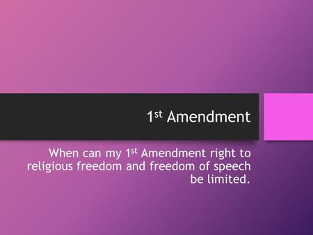 1 st Amendment When can my 1 st Amendment right to religious freedom and freedom of speech be limited.
