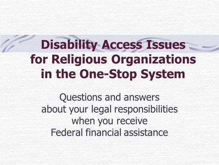 Disability Access Issues for Religious Organizations in the One-Stop System Questions and answers about your legal responsibilities when you receive Federal.