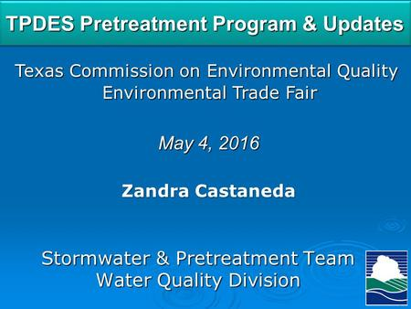 TPDES Pretreatment Program & Updates Texas Commission on Environmental Quality Environmental Trade Fair Environmental Trade Fair May 4, 2016 Zandra Castaneda.