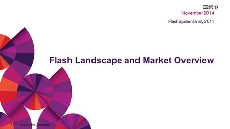 © 2014 IBM Corporation 1 Flash Landscape and Market Overview © 2014 IBM Corporation 1 Title of presentation goes here FlashSystem family 2014 Flash Landscape.