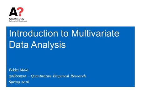 Introduction to Multivariate Data Analysis Pekka Malo 30E00500 – Quantitative Empirical Research Spring 2016.