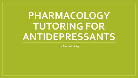 PHARMACOLOGY TUTORING FOR ANTIDEPRESSANTS By Alaina Darby.