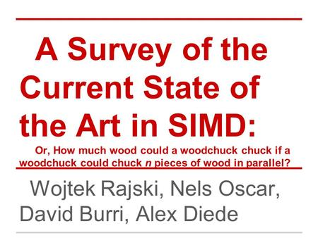 A Survey of the Current State of the Art in SIMD: Or, How much wood could a woodchuck chuck if a woodchuck could chuck n pieces of wood in parallel? Wojtek.