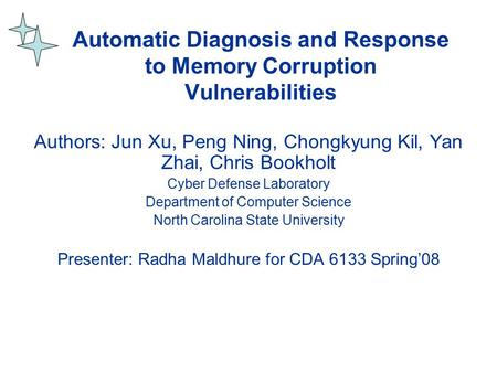 Automatic Diagnosis and Response to Memory Corruption Vulnerabilities Authors: Jun Xu, Peng Ning, Chongkyung Kil, Yan Zhai, Chris Bookholt Cyber Defense.