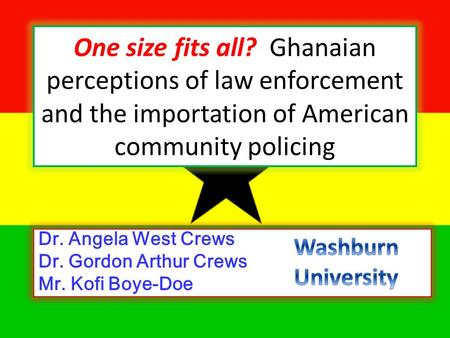 One size fits all? Ghanaian perceptions of law enforcement and the importation of American community policing Dr. Angela West Crews Dr. Gordon Arthur Crews.