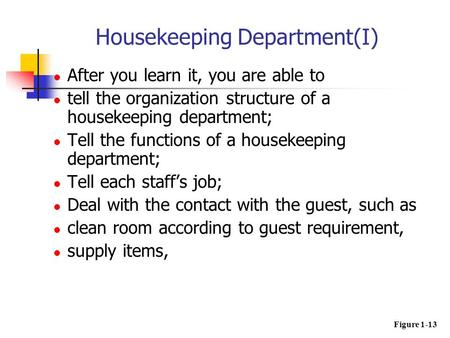 After you learn it, you are able to tell the organization structure of a housekeeping department; Tell the functions of a housekeeping department; Tell.
