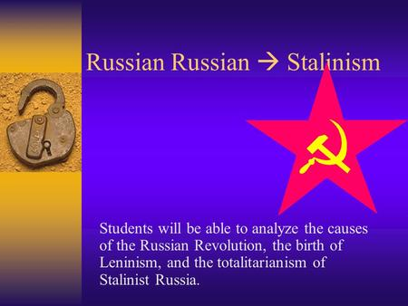 Russian Russian  Stalinism Students will be able to analyze the causes of the Russian Revolution, the birth of Leninism, and the totalitarianism of Stalinist.